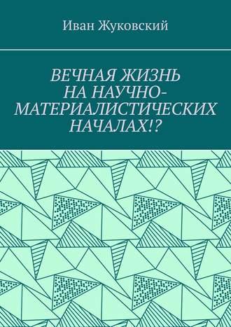 Иван Жуковский, Вечная жизнь нанаучно-материалистических началах!?