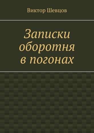 Виктор Шевцов, Записки оборотня впогонах