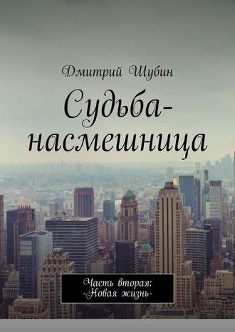 Дмитрий Шубин, Судьба-насмешница. Часть вторая: Новая жизнь