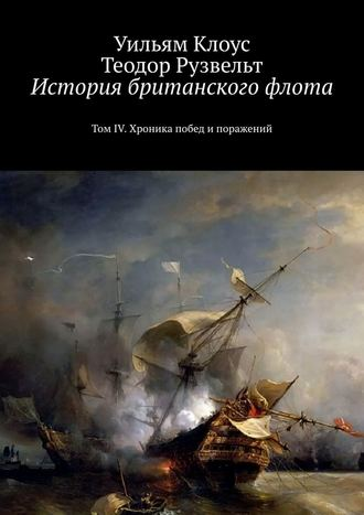Уильям Клоус, Теодор Рузвельт, История британского флота. ТомIV. Хроника побед и поражений