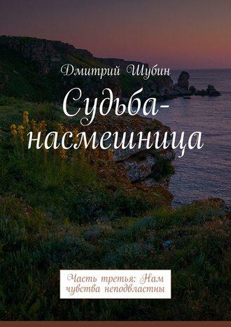 Дмитрий Шубин, Судьба-насмешница. Часть третья: Нам чувства неподвластны