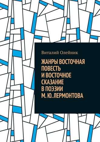 Виталий Олейник, Жанры восточная повесть ивосточное сказание впоэзии М.Ю.Лермонтова