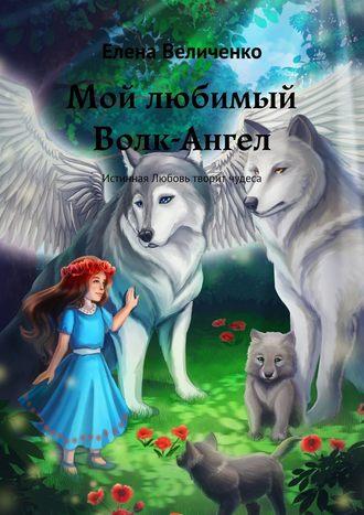 Елена Величенко, Мой любимый Волк-Ангел. Истинная Любовь творит чудеса