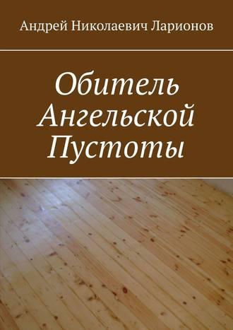 Андрей Ларионов, Обитель ангельской пустоты