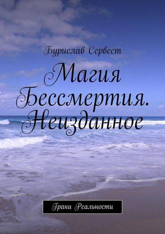 Бурислав Сервест, Магия Бессмертия. Неизданное. Грани Реальности