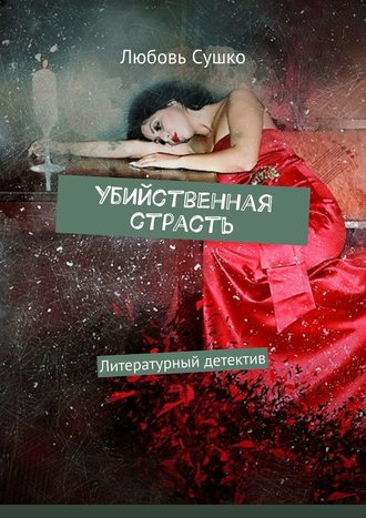 Любовь Сушко, Убийственная страсть. Литературный детектив