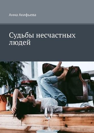 Анна Акифьева, Судьбы несчастных людей