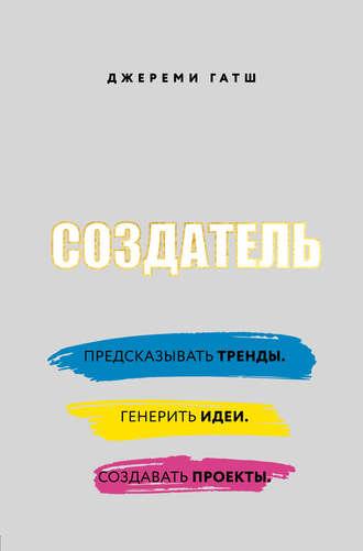 Джереми Гатш, Создатель. Предсказывать тренды. Генерить идеи. Создавать проекты