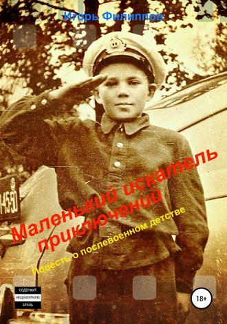 Игорь Филиппов, Маленький искатель приключений. Повесть о послевоенном детстве