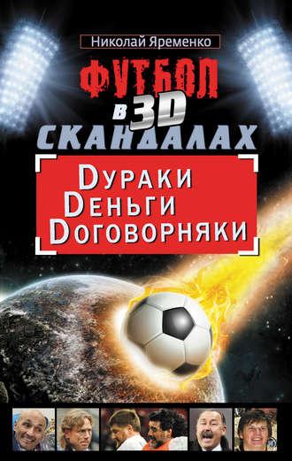 Николай Яременко, Футбол в 3D-скандалах. Dураки. Dеньги. Dоговорняки
