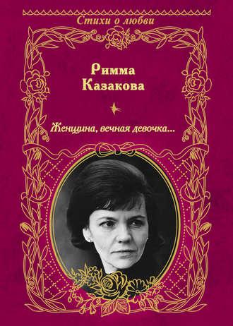Римма Казакова, Женщина, вечная девочка… (сборник)