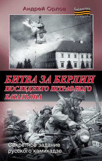 Андрей Орлов, Битва за Берлин последнего штрафного батальона
