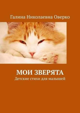 Галина Оверко, Мои зверята. Детские стихи для малышей