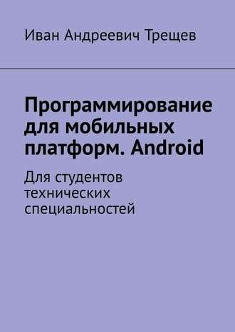 Иван Трещев, Программирование для мобильных платформ. Android. Для студентов технических специальностей