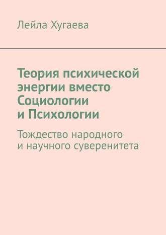 Лейла Хугаева, Теория психической энергии вместо Социологии иПсихологии. Тождество народного инаучного суверенитета