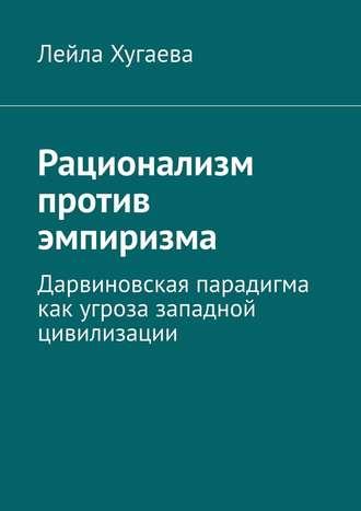 Лейла Хугаева, Рационализм против эмпиризма. Дарвиновская парадигма как угроза западной цивилизации