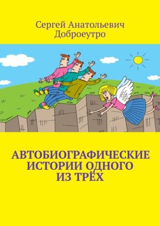 Сергей Доброеутро, Автобиографические истории одного изтрёх