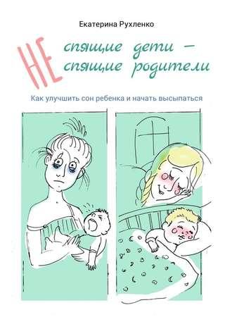 Екатерина Рухленко, (Не) спящие дети– (не) спящиеродители. Как улучшить сон ребенка иначать высыпаться