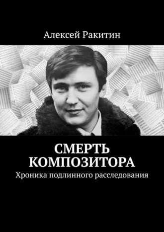 Алексей Ракитин, Смерть композитора. Хроника подлинного расследования