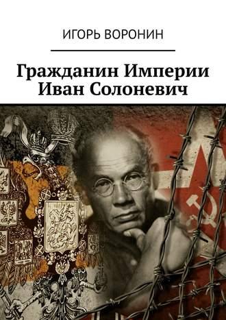 Игорь Воронин, Гражданин Империи Иван Солоневич