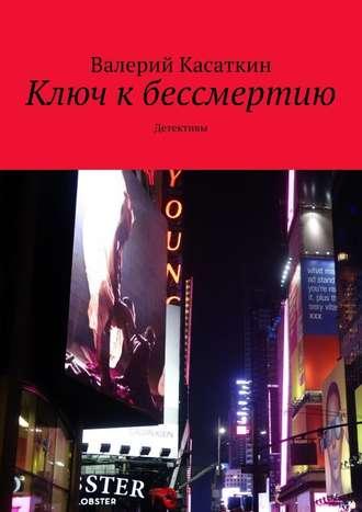 Валерий Касаткин, Ключ кбессмертию. Детективы