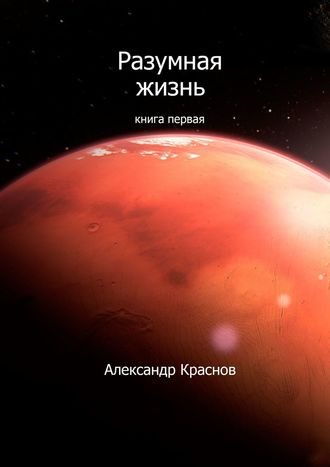 Александр Краснов, Разумная жизнь. Книга первая