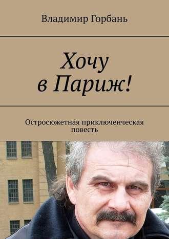 Владимир Горбань, Хочу вПариж! Остросюжетная приключенческая повесть