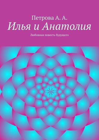 А. Петрова, Илья иАнатолия. Любовная повесть будущего