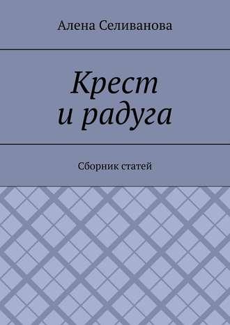 Алена Селиванова, Крест ирадуга. Сборник статей