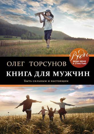 Олег Торсунов, Книга для мужчин. Быть сильным и настоящим