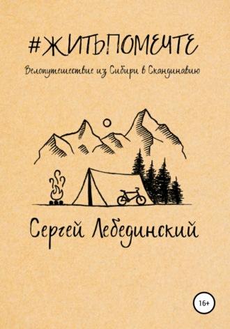 Сергей Лебединский, #житьпомечте. Путешествие из Сибири в Скандинавию