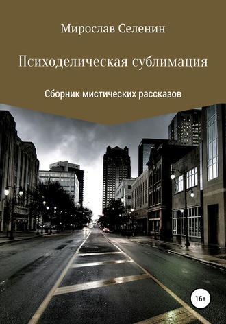 Мирослав Селенин, Психоделическая сублимация