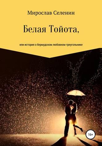 Мирослав Селенин, Белая Тойота, или История о бермудском любовном треугольнике