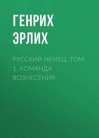 Генрих Эрлих, Русский немец. Том 1. Команда вознесения