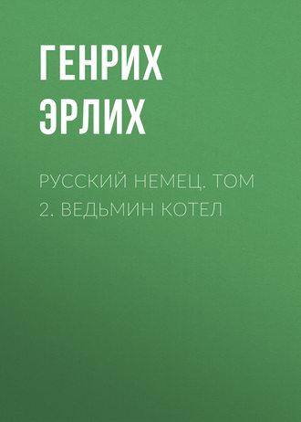 Генрих Эрлих, Русский немец. Том 2. Ведьмин котел