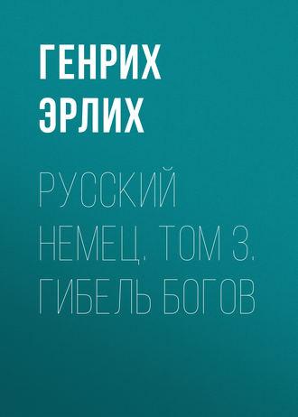 Генрих Эрлих, Русский немец. Том 3. Гибель богов