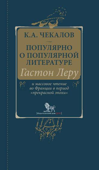 Кирилл Чекалов, Популярно о популярной литературе. Гастон Леру и массовое чтение во Франции в период «прекрасной эпохи»