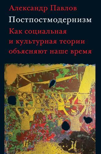 Александр Павлов, Постпостмодернизм: как социальная и культурная теории объясняют наше время