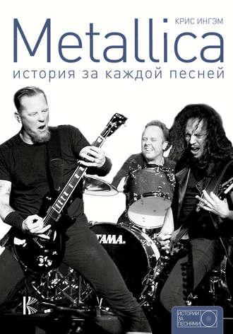 Крис Ингэм+, Metallica. История за каждой песней