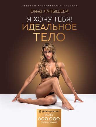 Елена Лапышева, Я хочу тебя! Идеальное тело. Секреты кремлевского тренера