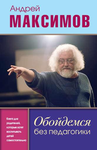 Андрей Максимов, Обойдемся без педагогики. Книга для родителей, которые хотят воспитывать детей самостоятельно