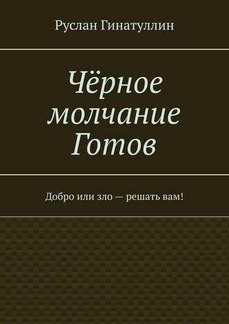 Руслан Гинатуллин, Чёрное молчание Готов. Добро или зло – решатьвам!