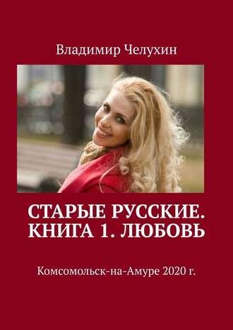 Владимир Челухин, Старые русские. Книга 1. Любовь