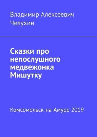 Владимир Челухин, Сказки про непослушного медвежонка Мишутку
