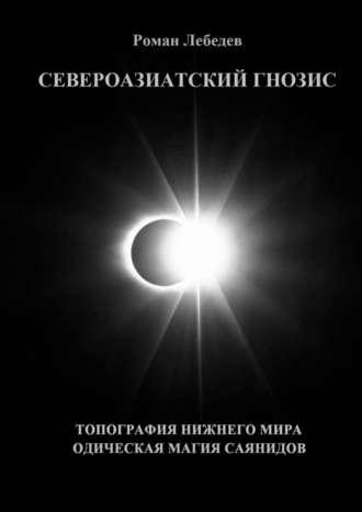 Роман Лебедев, Североазиатский Гнозис. Топография Нижнего мира. Одическая Магия саянидов