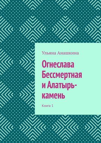 Ульяна Анашкина, Огнеслава Бессмертная иАлатырь-камень. Книга 1