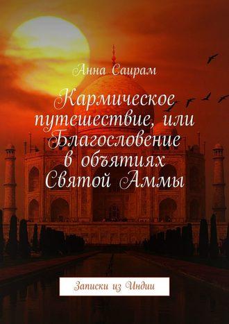 Анна Саирам, Кармическое путешествие, или Благословение вобъятиях СвятойАммы. Записки изИндии