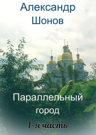 Александр Шонов, Параллельный город. 1-я часть
