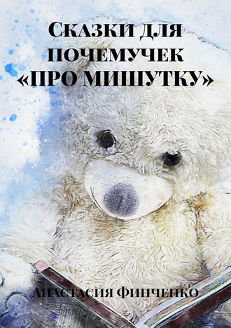 Анастасия Финченко, Сказки для почемучек «ПРО МИШУТКУ»
