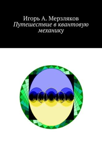 Игорь Мерзляков, Путешествие вквантовую механику